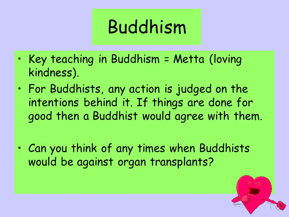 Buddhism Key teaching in Buddhism = Metta (loving kindness). For Buddhists, any action is judged on the intentions behind it. If things are done for g