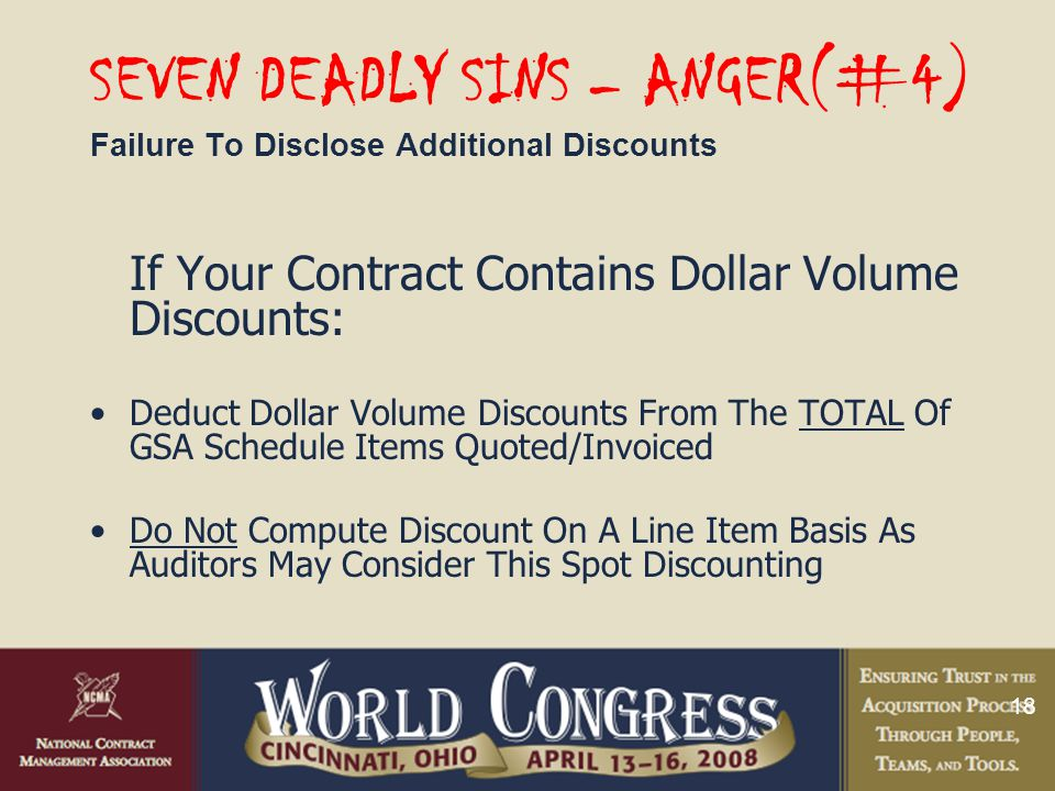 18 SEVEN DEADLY SINS – ANGER(#4) Failure To Disclose Additional Discounts If Your Contract Contains Dollar Volume Discounts: Deduct Dollar Volume Discounts From The TOTAL Of GSA Schedule Items Quoted/Invoiced Do Not Compute Discount On A Line Item Basis As Auditors May Consider This Spot Discounting
