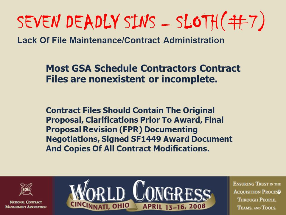 9 SEVEN DEADLY SINS – SLOTH(#7) Lack Of File Maintenance/Contract Administration Most GSA Schedule Contractors Contract Files are nonexistent or incomplete.