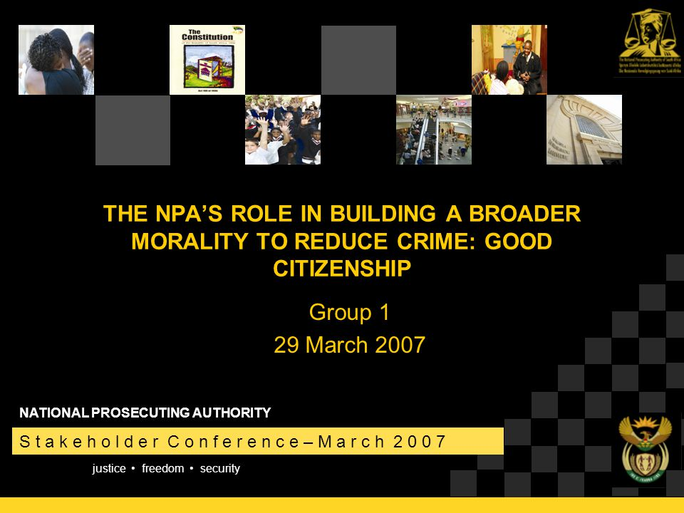 justice freedom security S t a k e h o l d e r C o n f e r e n c e – M a r c h 2 0 0 7 NATIONAL PROSECUTING AUTHORITY THE NPA'S ROLE IN BUILDING A BROADER MORALITY TO REDUCE CRIME: GOOD CITIZENSHIP Group 1 29 March 2007