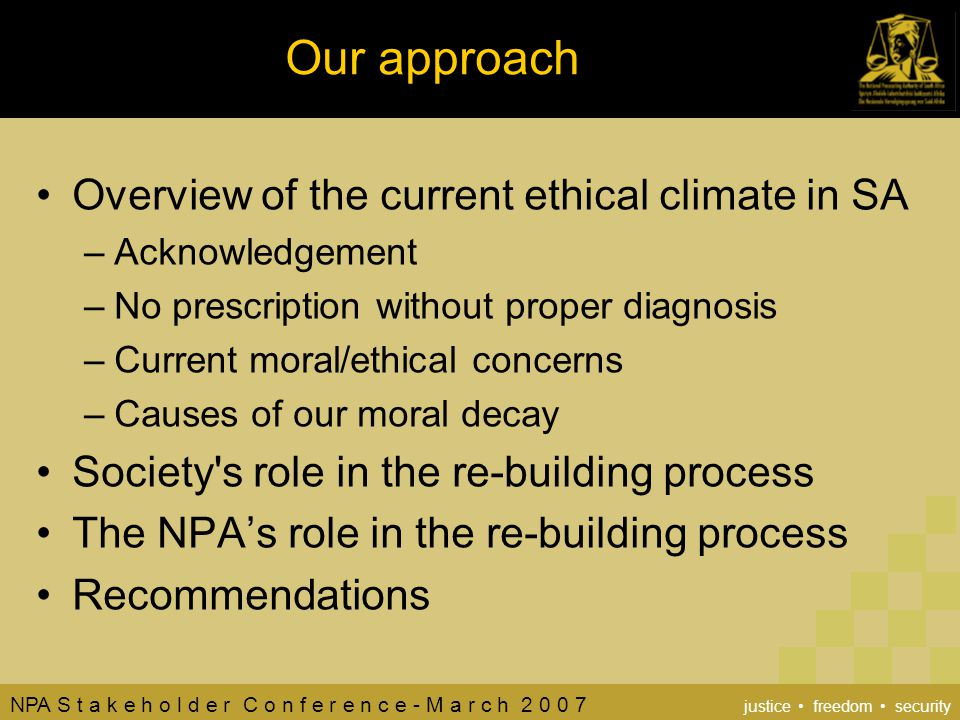 NPA S t a k e h o l d e r C o n f e r e n c e - M a r c h 2 0 0 7 justice freedom security Our approach Overview of the current ethical climate in SA –Acknowledgement –No prescription without proper diagnosis –Current moral/ethical concerns –Causes of our moral decay Society s role in the re-building process The NPA's role in the re-building process Recommendations