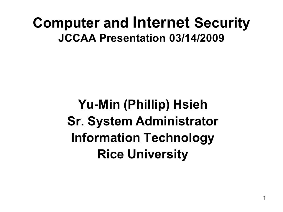 1 Computer and Internet Security JCCAA Presentation 03/14/2009 Yu-Min (Phillip) Hsieh Sr.