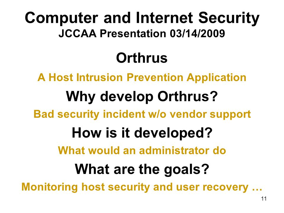 11 Computer and Internet Security JCCAA Presentation 03/14/2009 Orthrus A Host Intrusion Prevention Application Why develop Orthrus.
