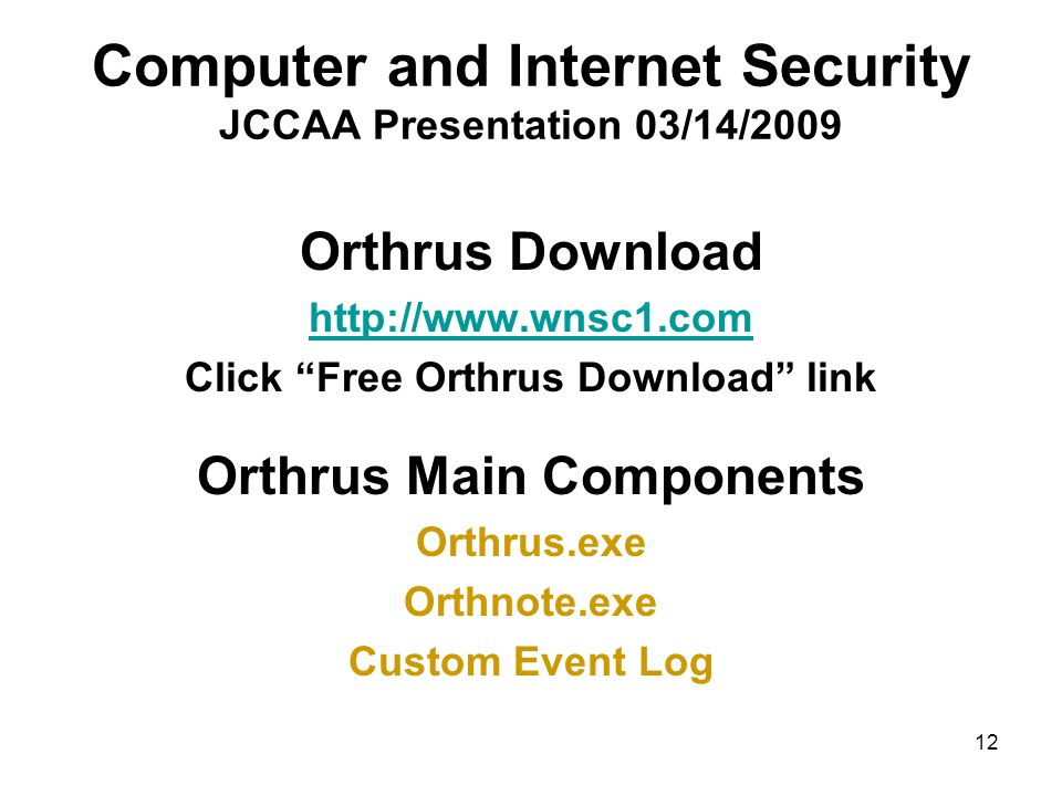 12 Computer and Internet Security JCCAA Presentation 03/14/2009 Orthrus Download http://www.wnsc1.com Click Free Orthrus Download link Orthrus Main Components Orthrus.exe Orthnote.exe Custom Event Log