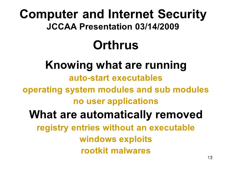 13 Computer and Internet Security JCCAA Presentation 03/14/2009 Orthrus Knowing what are running auto-start executables operating system modules and sub modules no user applications What are automatically removed registry entries without an executable windows exploits rootkit malwares