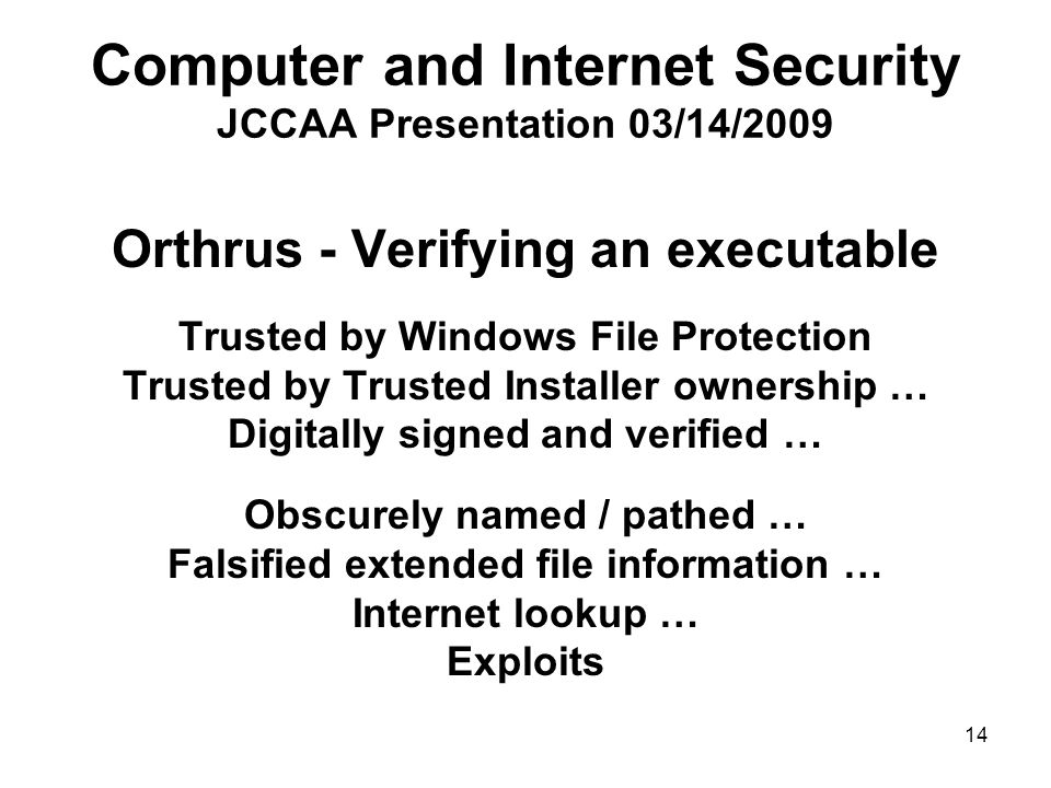 14 Computer and Internet Security JCCAA Presentation 03/14/2009 Orthrus - Verifying an executable Trusted by Windows File Protection Trusted by Trusted Installer ownership … Digitally signed and verified … Obscurely named / pathed … Falsified extended file information … Internet lookup … Exploits