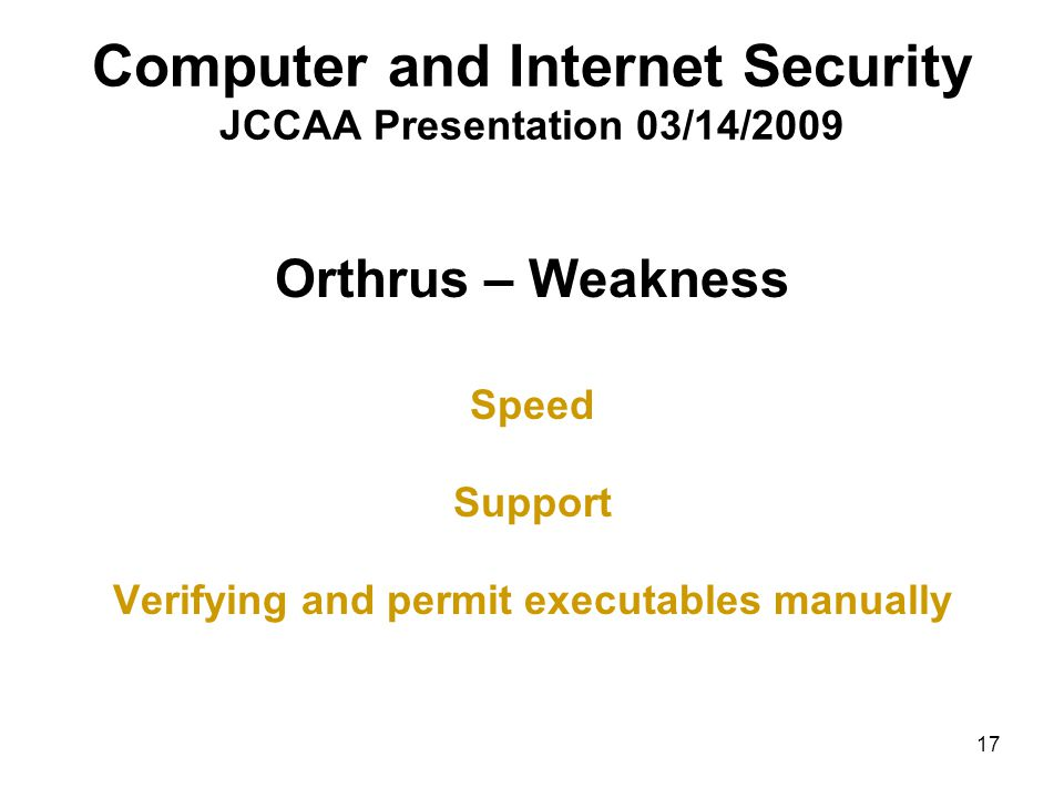 17 Computer and Internet Security JCCAA Presentation 03/14/2009 Orthrus – Weakness Speed Support Verifying and permit executables manually