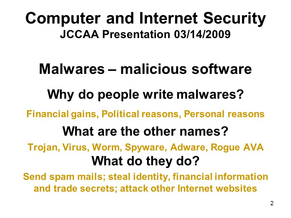 2 Computer and Internet Security JCCAA Presentation 03/14/2009 Malwares – malicious software Why do people write malwares? Financial gains, Political