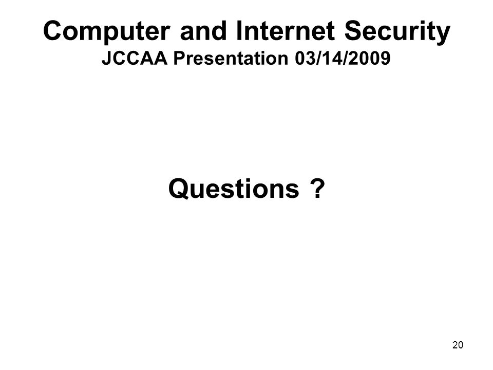 20 Computer and Internet Security JCCAA Presentation 03/14/2009 Questions ?