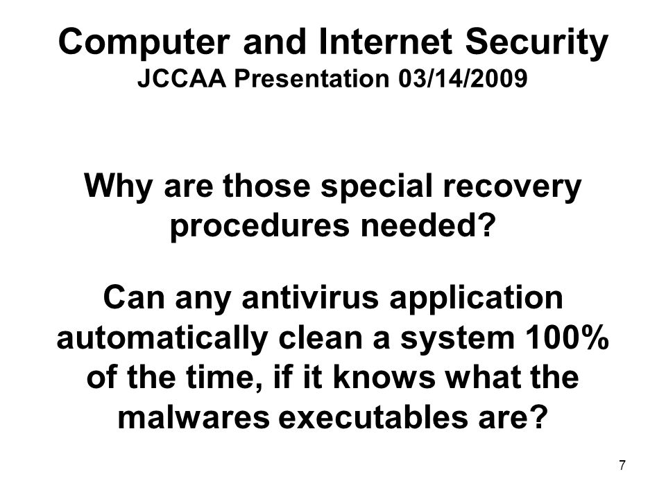18 Computer and Internet Security JCCAA Presentation 03/14/2009 What if I don't want to known and don't want any one else to know what are running in my system Use a more secure operating system Windows VISTA, Windows 7 Windows and application security updates Windows firewall Antivirus application Ignore spam mails – no curiosity, no greed Careful browsing on the Internet