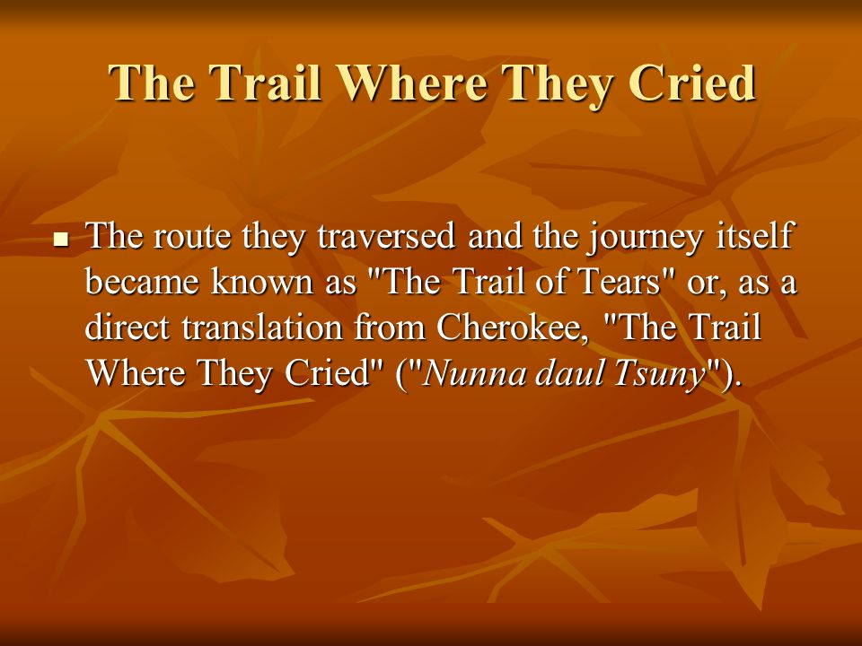 The Trail Where They Cried The route they traversed and the journey itself became known as The Trail of Tears or, as a direct translation from Cherokee, The Trail Where They Cried ( Nunna daul Tsuny ).