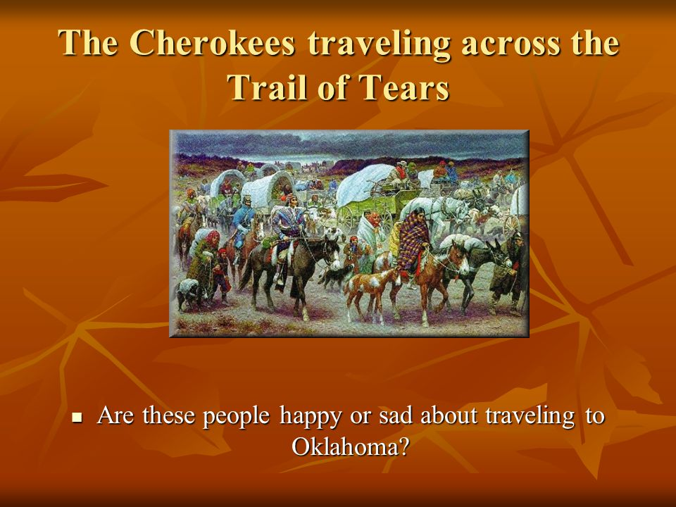 The Cherokees traveling across the Trail of Tears Are these people happy or sad about traveling to Oklahoma.