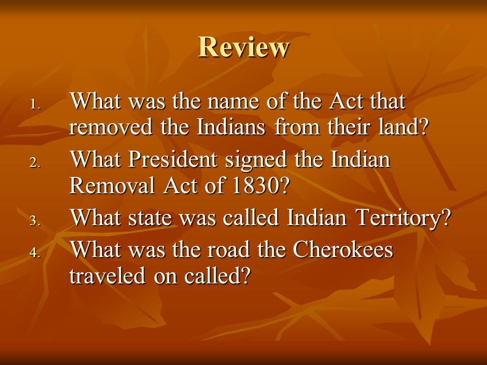 Review 1. What was the name of the Act that removed the Indians from their land.