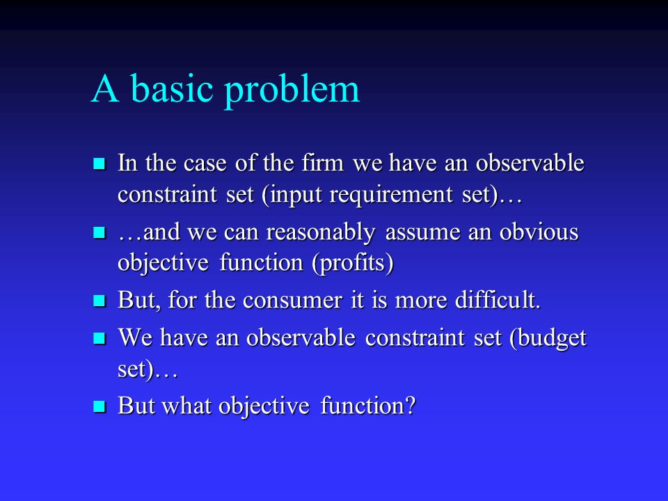 A basic problem In the case of the firm we have an observable constraint set (input requirement set)… In the case of the firm we have an observable constraint set (input requirement set)… …and we can reasonably assume an obvious objective function (profits) …and we can reasonably assume an obvious objective function (profits) But, for the consumer it is more difficult.