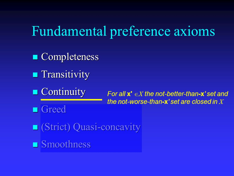 Fundamental preference axioms Completeness Completeness Transitivity Transitivity Continuity Continuity Greed Greed (Strict) Quasi-concavity (Strict) Quasi-concavity Smoothness Smoothness For all x  X the not-better-than-x set and the not-worse-than-x set are closed in X