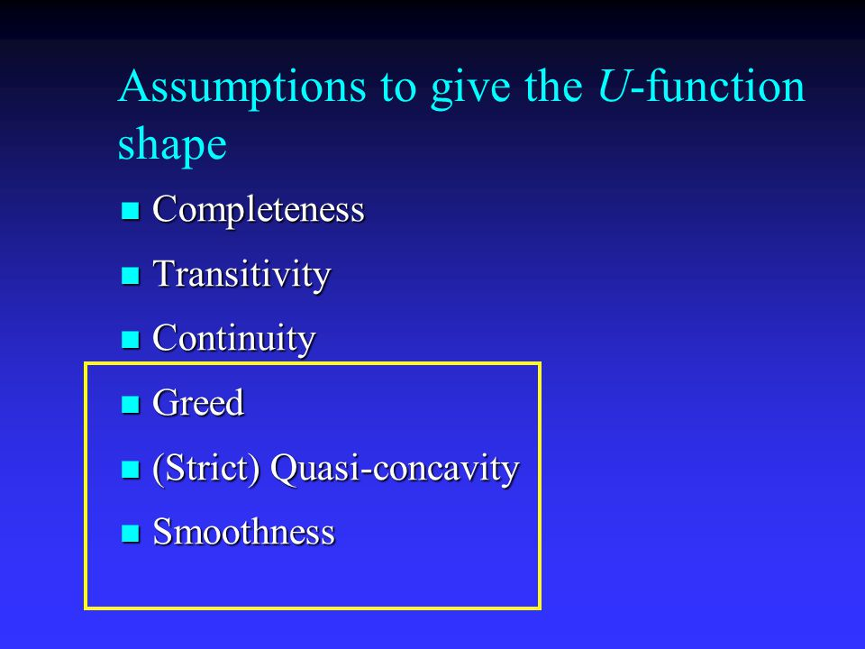Assumptions to give the U-function shape Completeness Completeness Transitivity Transitivity Continuity Continuity Greed Greed (Strict) Quasi-concavity (Strict) Quasi-concavity Smoothness Smoothness