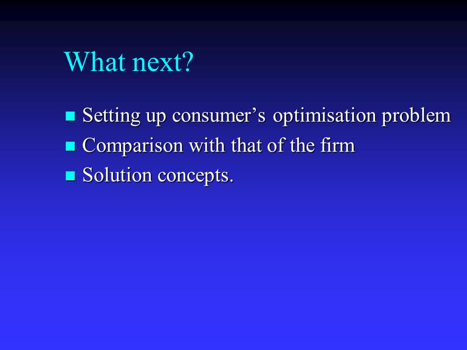 What next? Setting up consumer's optimisation problem Setting up consumer's optimisation problem Comparison with that of the firm Comparison with that