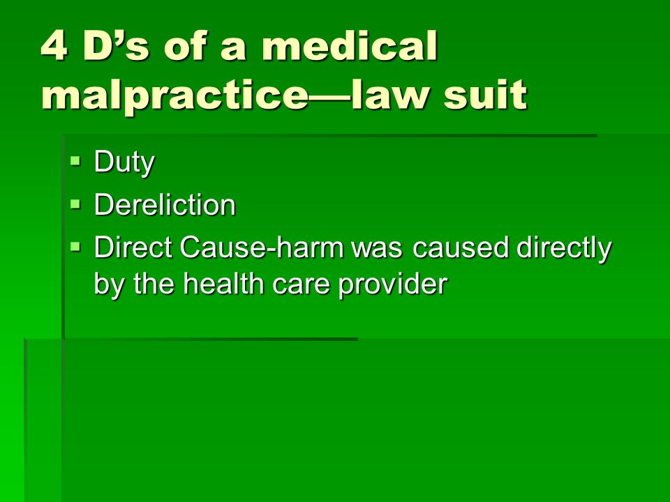 4 D's of a medical malpractice—law suit  Duty  Dereliction  Direct Cause-harm was caused directly by the health care provider