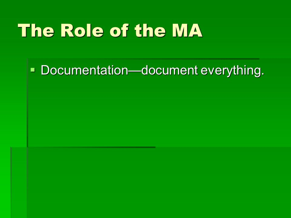 The Role of the MA  Documentation—document everything.