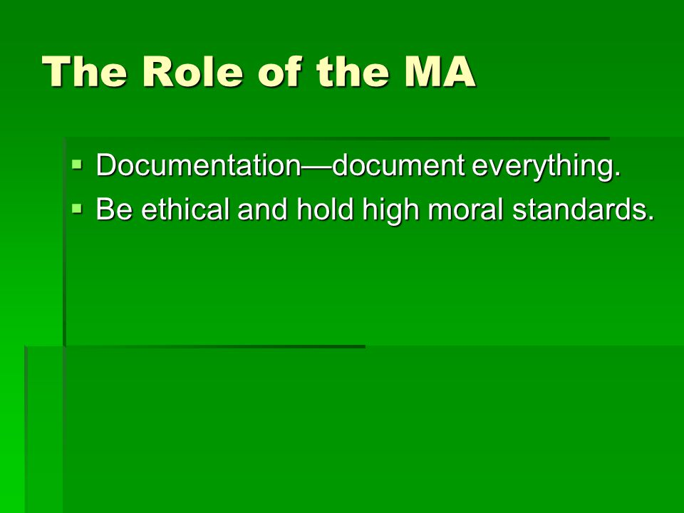 The Role of the MA  Documentation—document everything.  Be ethical and hold high moral standards.
