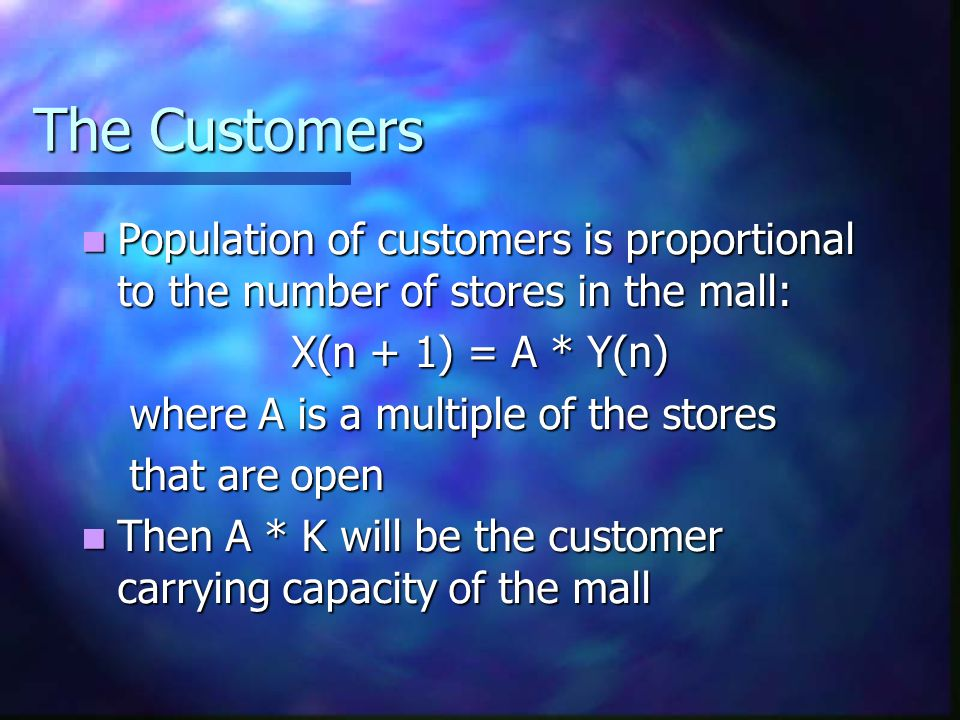 Formulating the Mall Model Let X(n) be the population of mall customers at year n Let X(n) be the population of mall customers at year n Let Y(n) be the number of stores in the mall at year n Let Y(n) be the number of stores in the mall at year n Let K be the mall carrying capacity of stores Let K be the mall carrying capacity of stores