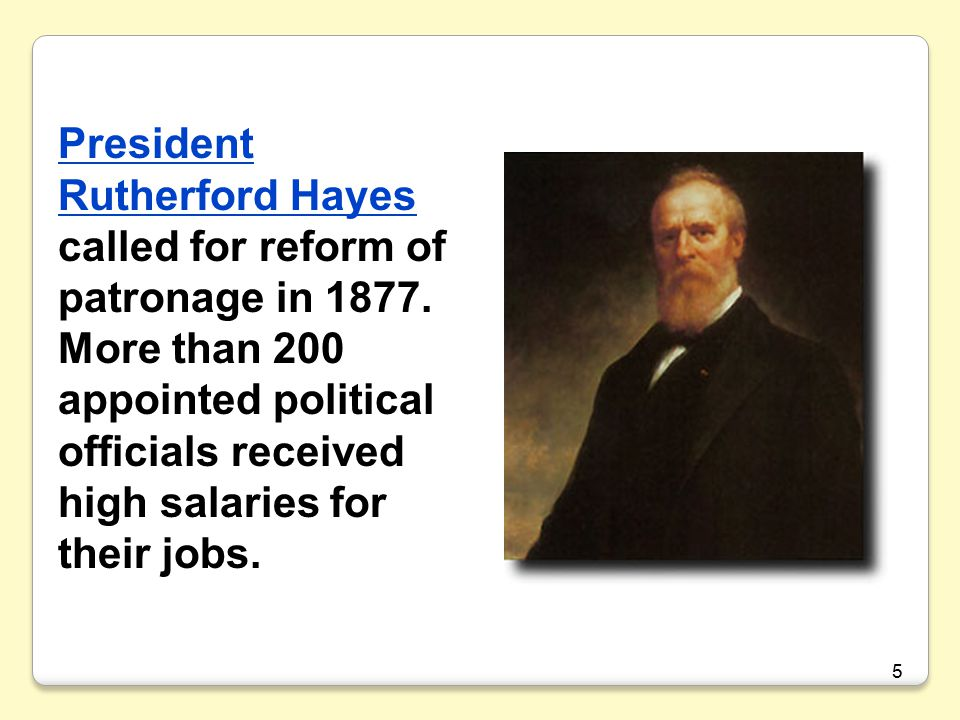5 President Rutherford Hayes President Rutherford Hayes called for reform of patronage in 1877.