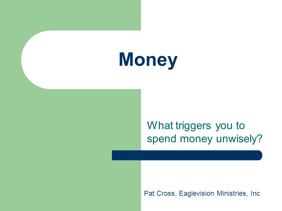 Money What triggers you to spend money unwisely? Pat Cross, Eaglevision Ministries, Inc