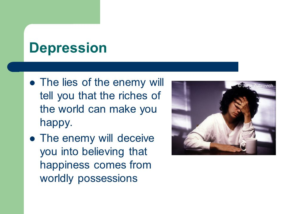 Depression The lies of the enemy will tell you that the riches of the world can make you happy.