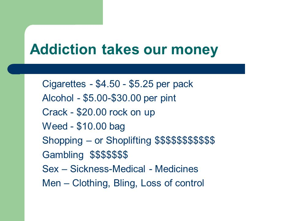 Addiction takes our money Cigarettes - $4.50 - $5.25 per pack Alcohol - $5.00-$30.00 per pint Crack - $20.00 rock on up Weed - $10.00 bag Shopping – o
