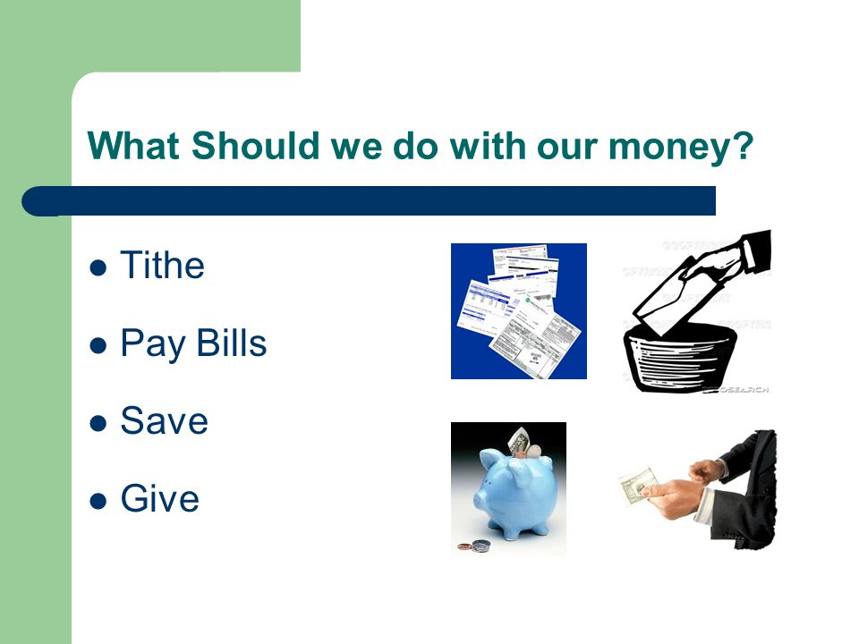 What Should we do with our money? Tithe Pay Bills Save Give