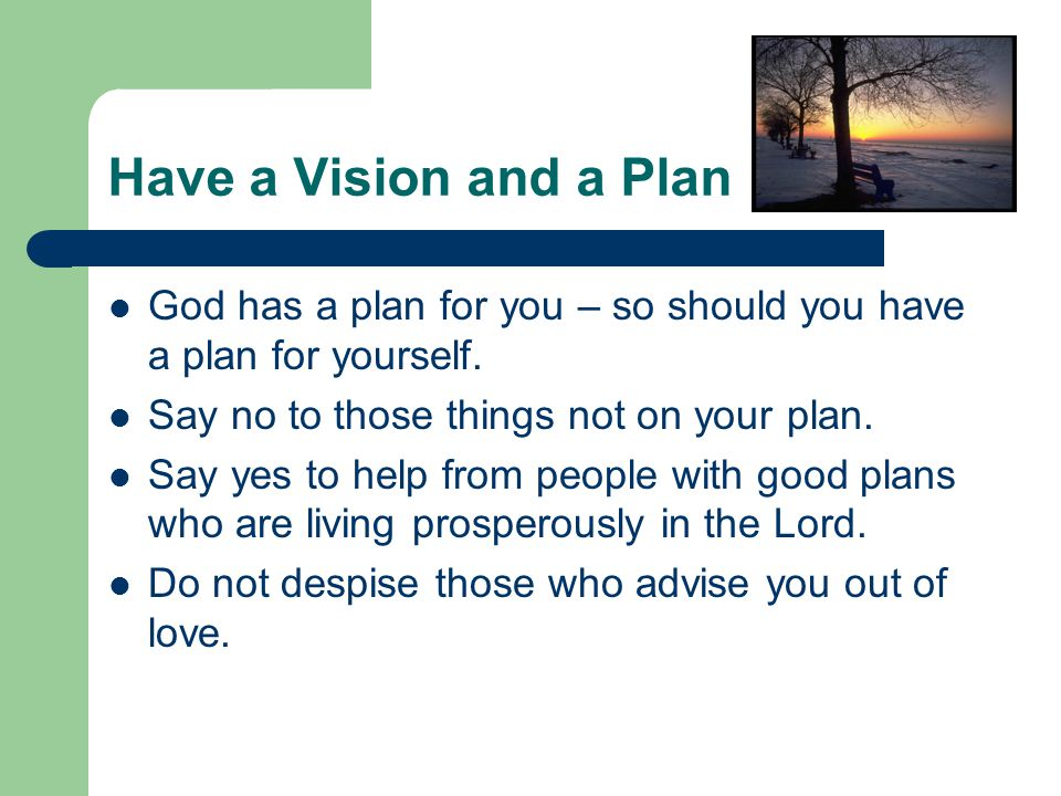 Have a Vision and a Plan God has a plan for you – so should you have a plan for yourself.