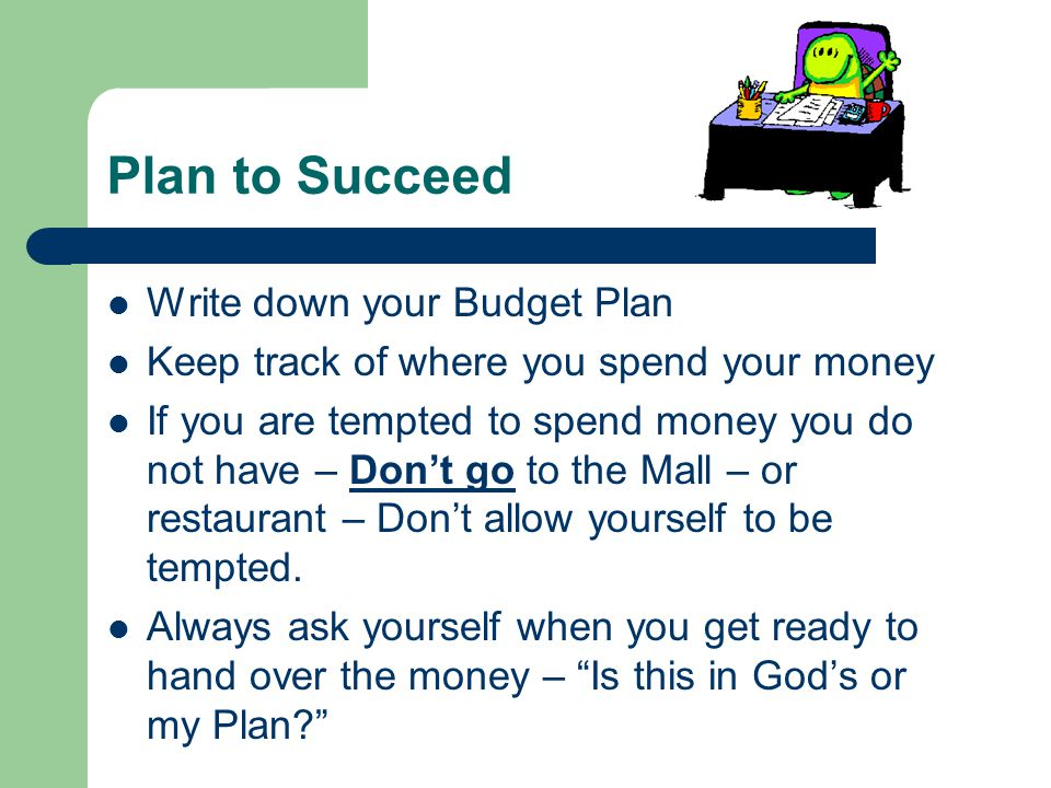 Plan to Succeed Write down your Budget Plan Keep track of where you spend your money If you are tempted to spend money you do not have – Don't go to t