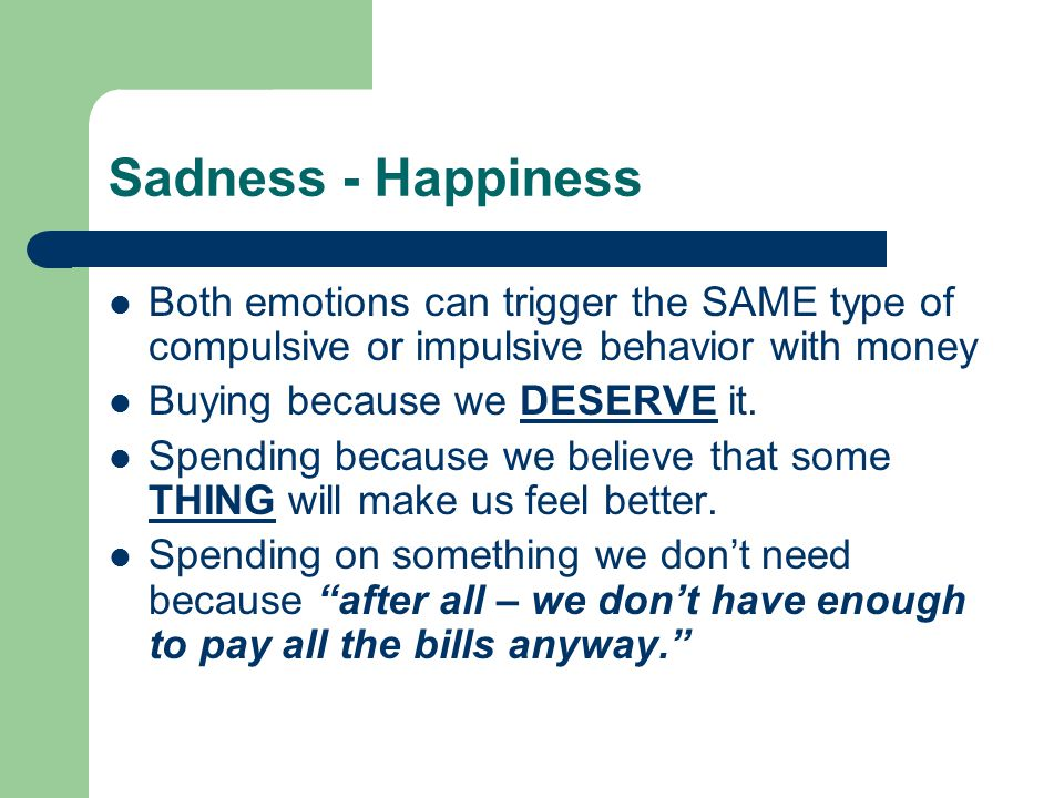 Sadness - Happiness Both emotions can trigger the SAME type of compulsive or impulsive behavior with money Buying because we DESERVE it. Spending beca