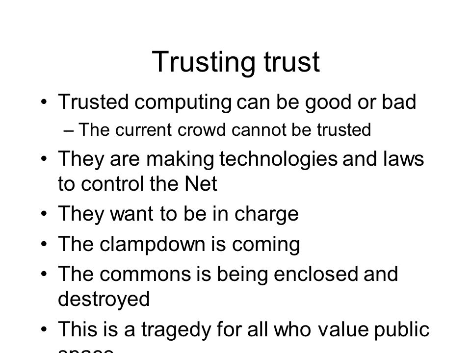 Trusting trust Trusted computing can be good or bad –The current crowd cannot be trusted They are making technologies and laws to control the Net They want to be in charge The clampdown is coming The commons is being enclosed and destroyed This is a tragedy for all who value public space