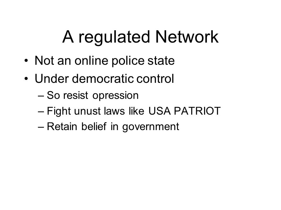 A regulated Network Not an online police state Under democratic control –So resist opression –Fight unust laws like USA PATRIOT –Retain belief in government