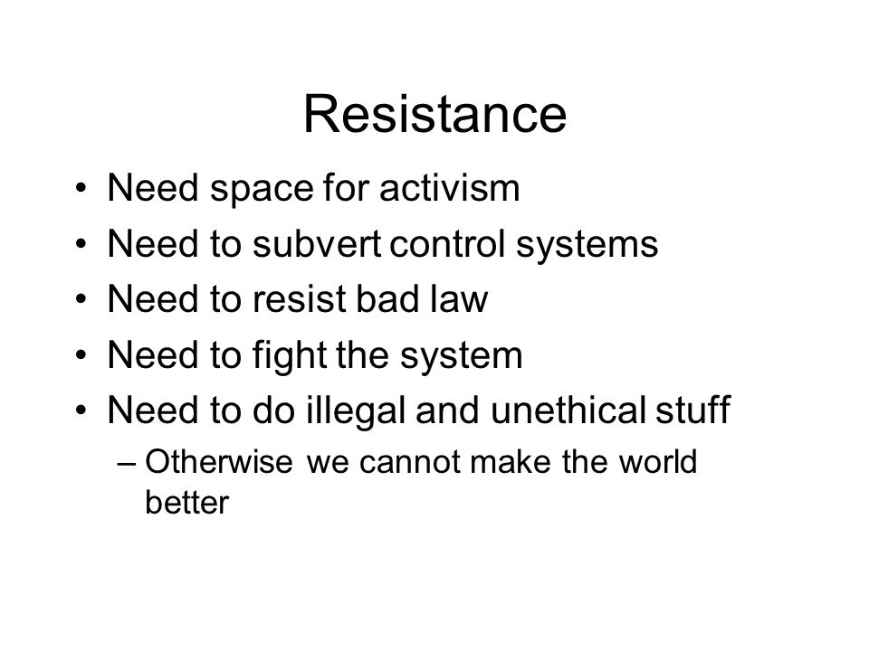 Resistance Need space for activism Need to subvert control systems Need to resist bad law Need to fight the system Need to do illegal and unethical stuff –Otherwise we cannot make the world better