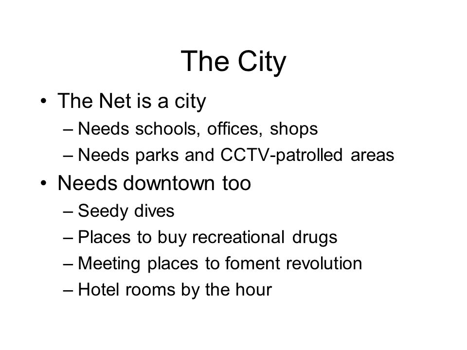 The City The Net is a city –Needs schools, offices, shops –Needs parks and CCTV-patrolled areas Needs downtown too –Seedy dives –Places to buy recreational drugs –Meeting places to foment revolution –Hotel rooms by the hour