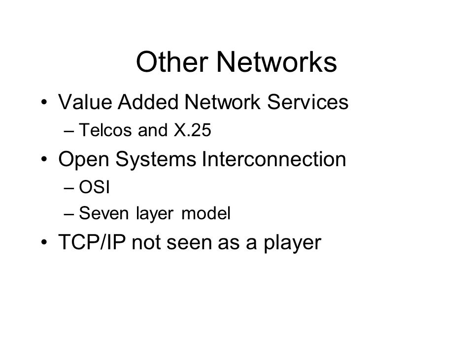 Other Networks Value Added Network Services –Telcos and X.25 Open Systems Interconnection –OSI –Seven layer model TCP/IP not seen as a player