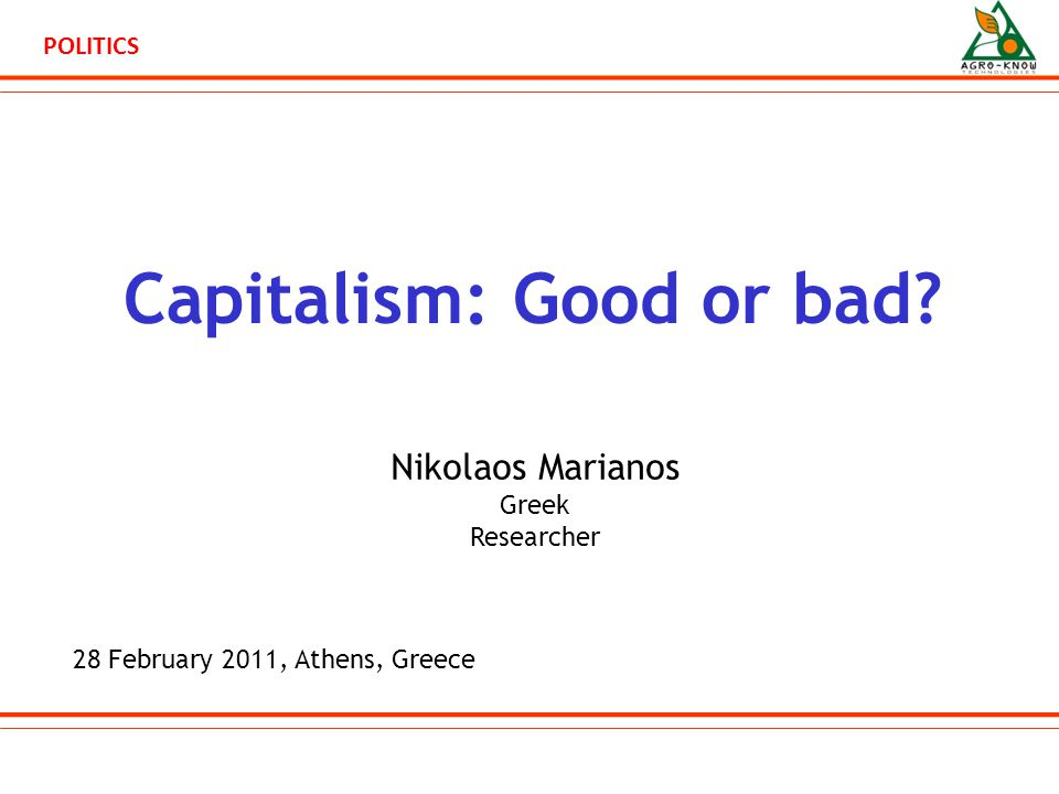 POLITICS Capitalism: Good or bad? 28 February 2011, Athens, Greece Nikolaos Marianos Greek Researcher