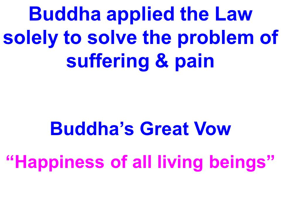 "Buddha applied the Law solely to solve the problem of suffering & pain Buddha's Great Vow ""Happiness of all living beings"""