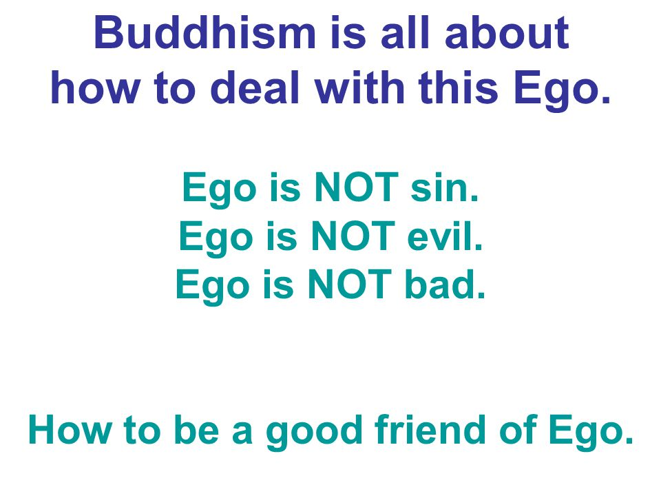 Buddhism is all about how to deal with this Ego. Ego is NOT sin. Ego is NOT evil. Ego is NOT bad. How to be a good friend of Ego.