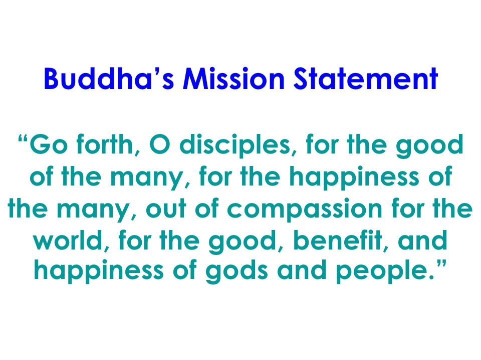 Buddha's Mission Statement Go forth, O disciples, for the good of the many, for the happiness of the many, out of compassion for the world, for the good, benefit, and happiness of gods and people.