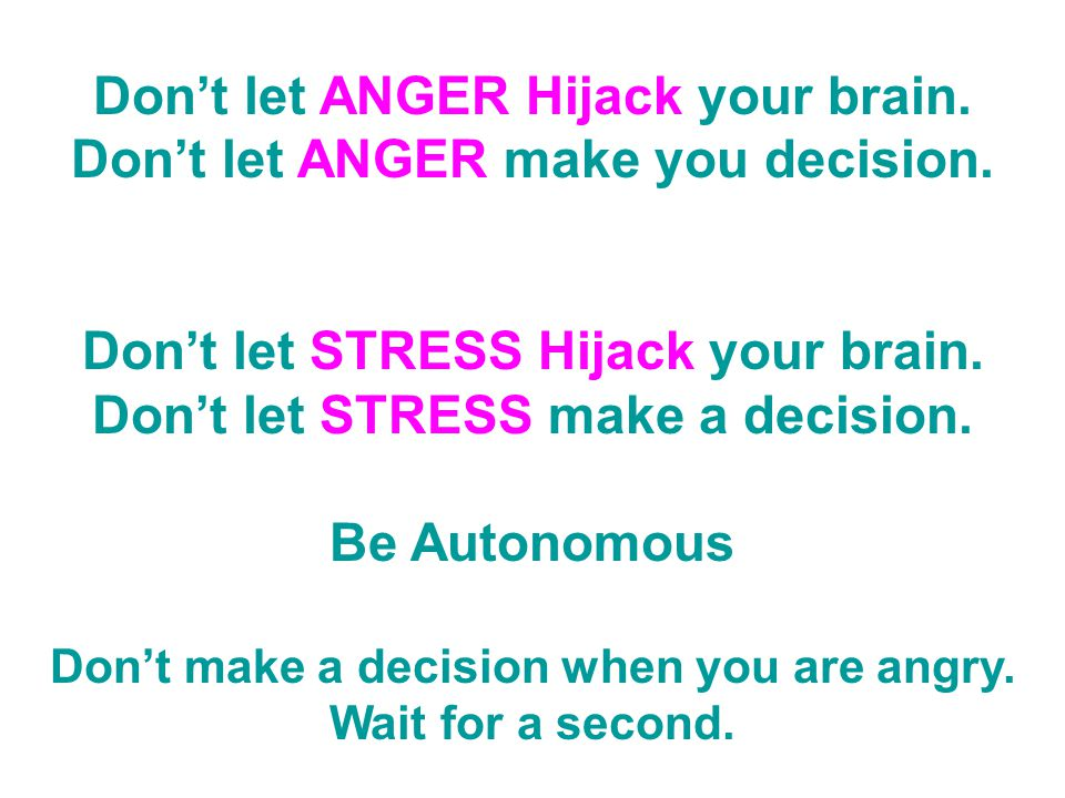 Don't let ANGER Hijack your brain. Don't let ANGER make you decision.