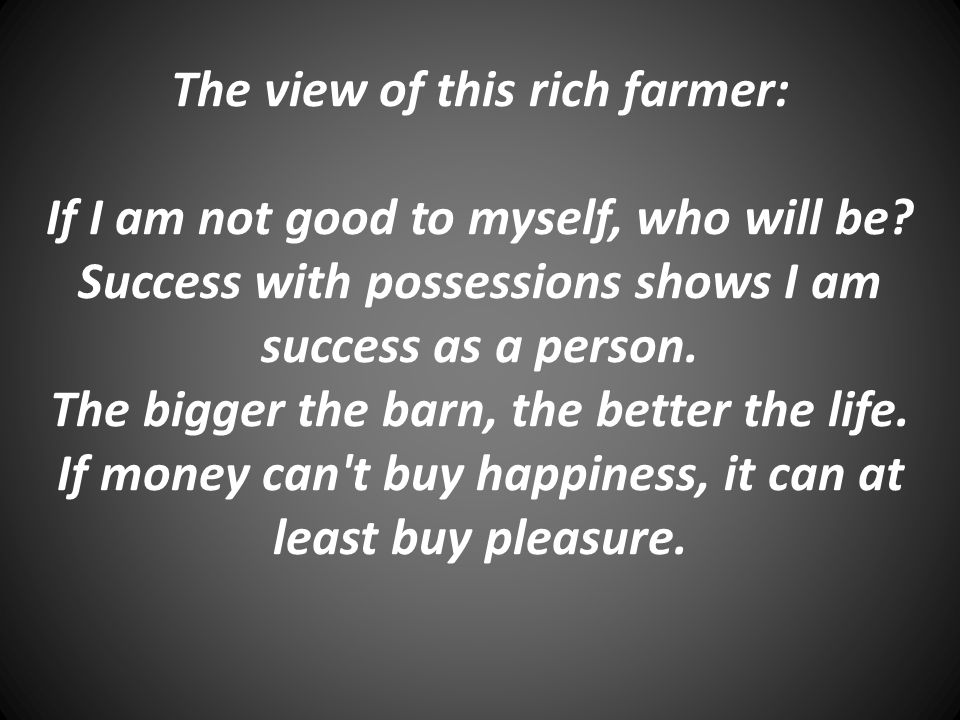 The view of this rich farmer: If I am not good to myself, who will be? Success with possessions shows I am success as a person. The bigger the barn, t