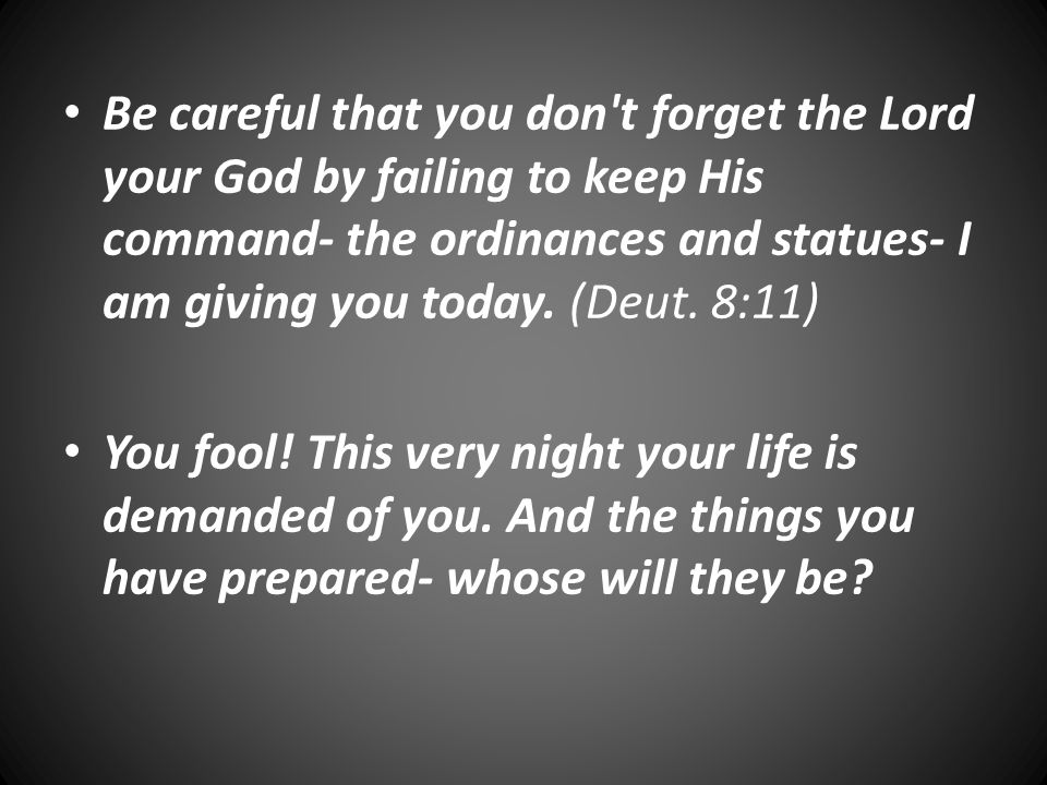 Be careful that you don t forget the Lord your God by failing to keep His command- the ordinances and statues- I am giving you today.