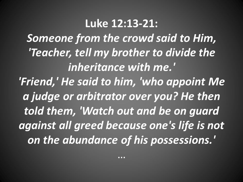 Luke 12:13-21: Someone from the crowd said to Him, Teacher, tell my brother to divide the inheritance with me. Friend, He said to him, who appoint Me a judge or arbitrator over you.