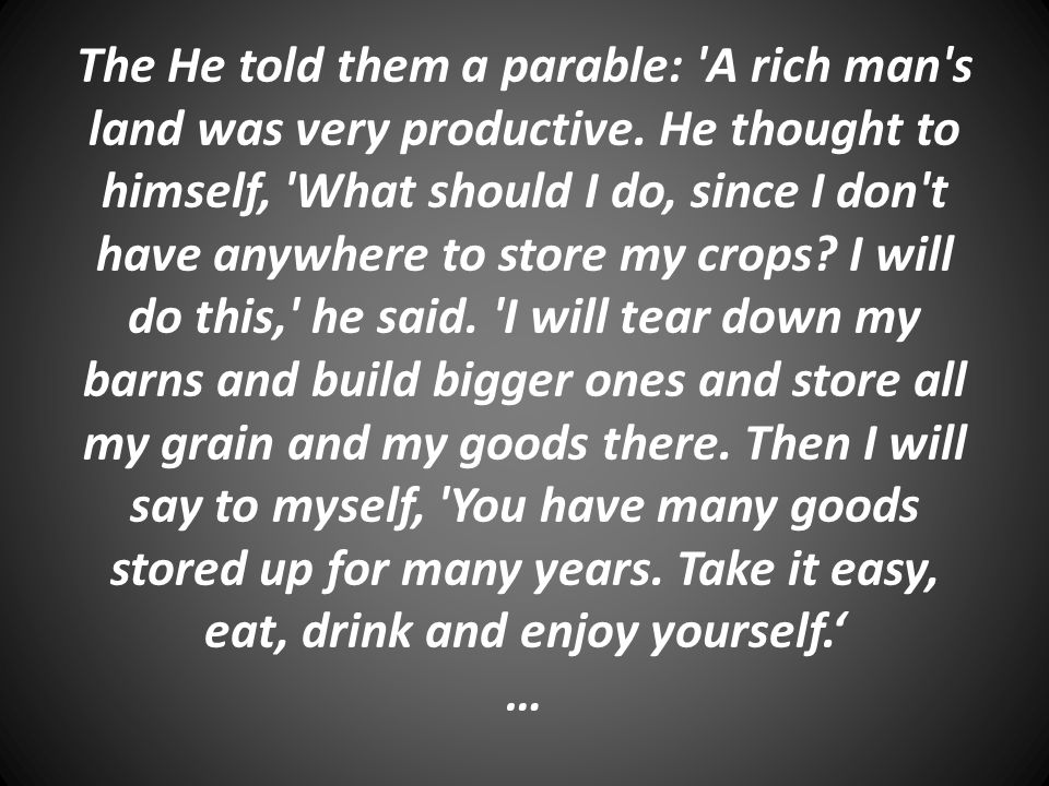 The He told them a parable: 'A rich man's land was very productive. He thought to himself, 'What should I do, since I don't have anywhere to store my