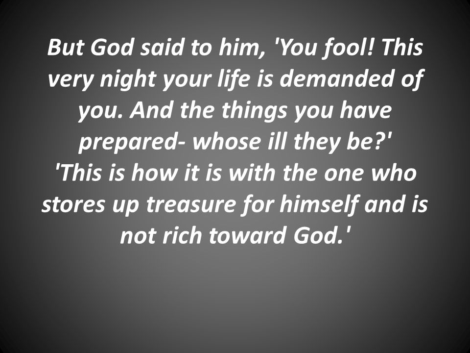 But God said to him, 'You fool! This very night your life is demanded of you. And the things you have prepared- whose ill they be?' 'This is how it is