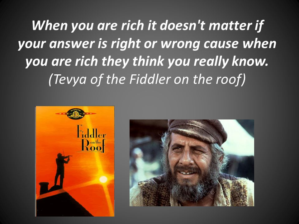 When you are rich it doesn t matter if your answer is right or wrong cause when you are rich they think you really know.
