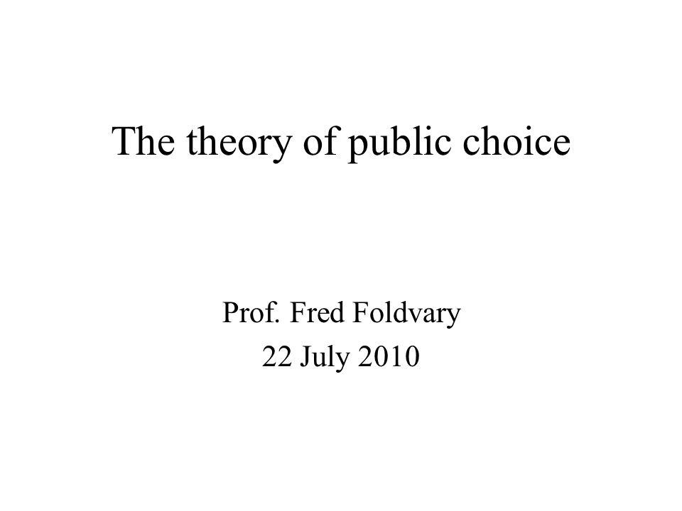 The theory of public choice Prof. Fred Foldvary 22 July 2010